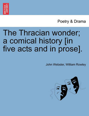 The Thracian Wonder; A Comical History [In Five Acts and in Prose]. by John Webster