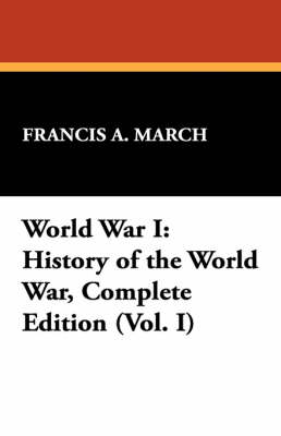 World War I: History of the World War, Complete Edition (Vol. I) by Francis a March