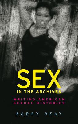 Sex in the Archives: Writing American Sexual Histories by Barry Reay