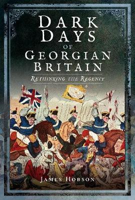 Dark Days of Georgian Britain by James R. Hobson