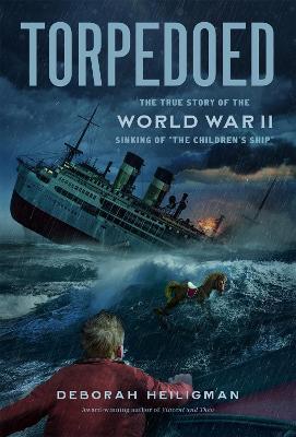 "Torpedoed: The True Story of the World War II Sinking of ""the Children's Ship"" by Deborah Heiligman"
