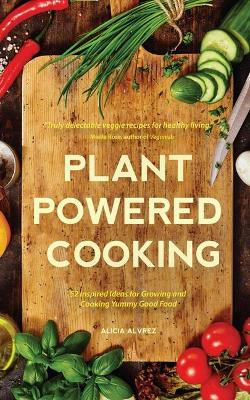 Plant-Powered Cooking by Alice Mary Alvrez
