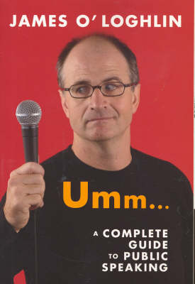 Umm ...: a Complete Guide to Public Speaking by James O'Loghlin