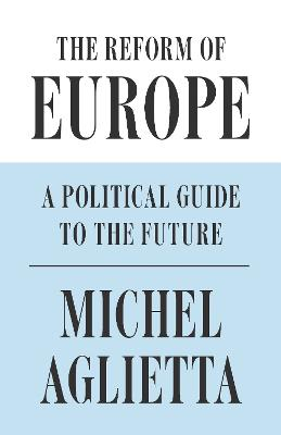 The Reform of Europe: A Political Guide to the Future by Michel Aglietta