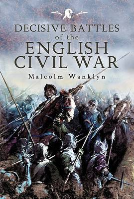 Decisive Battles of the English Civil War by Malcolm Wanklyn