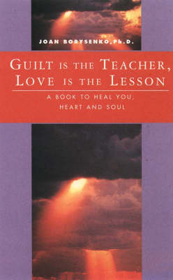 Guilt is the Teacher, Love is the Lesson: A Book to Heal You, Heart and Soul by Joan Z. Borysenko