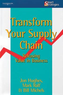 Transform Your Supply Chain: Releasing Value in Business by Jon Hughes