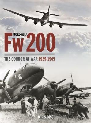Focke-Wulf Fw200: The Condor at War 1939-1945 by Chris Goss