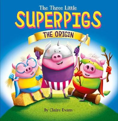 Three Little Superpigs: The Origin Story by Claire Evans