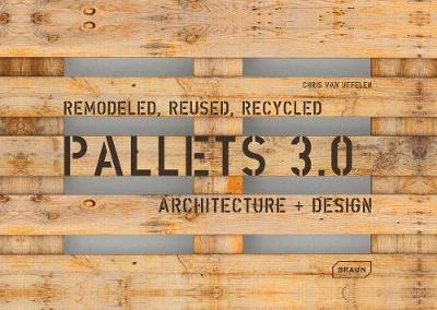 Pallets 3.0: Remodeled, Reused, Recycled: Architecture + Design by Chris van Uffelen