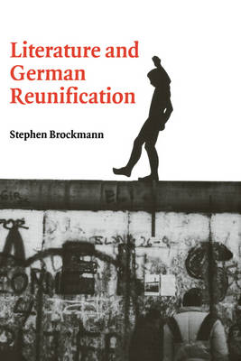 Literature and German Reunification by Stephen Brockmann