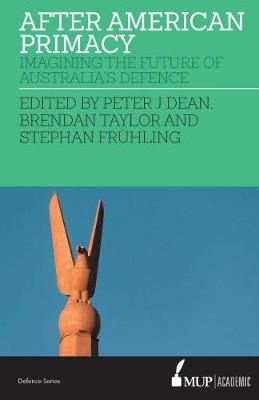 After American Primacy: Imagining the Future of Australia's Defence by Peter J. Dean