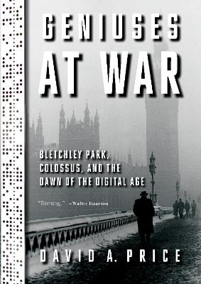 Geniuses at War: Bletchley Park, Colossus, and the Dawn of the Digital Age book