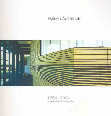 Wilson Architects 1884-2004: Four Generations of Continuous Practice by Judith McKay