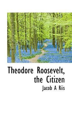 Theodore Roosevelt, the Citizen by Jacob a Riis