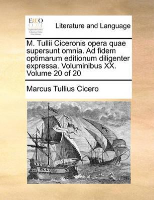 M. Tullii Ciceronis Opera Quae Supersunt Omnia. Ad Fidem Optimarum Editionum Diligenter Expressa. Voluminibus XX. Volume 20 of 20 by Marcus Tullius Cicero