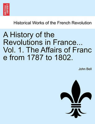 A History of the Revolutions in France... Vol. 1. the Affairs of Franc E from 1787 to 1802. by John Bell
