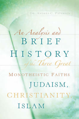 An Analysis and Brief History of the Three Great Monotheistic Faiths Judaism, Christianity, Islam by Andrea Paterson