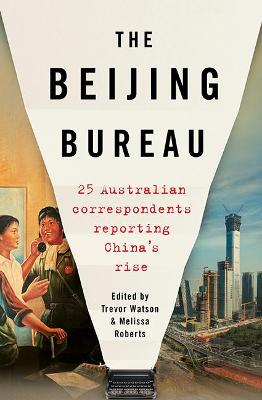 The Beijing Bureau: 25 Australian Correspondents Reporting China's Rise by Trevor Watson