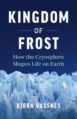 Kingdom of Frost: How the Cryosphere Shapes Life on Earth by Bjorn Vassnes