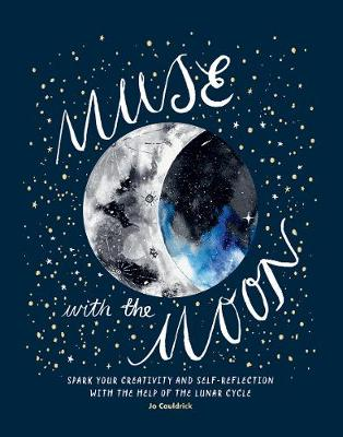 Muse with the Moon: Spark your creativity and self-reflection with the help of the lunar cycle by Jo Cauldrick