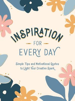 Inspiration for Every Day: Simple Tips and Motivational Quotes to Light Your Creative Spark book