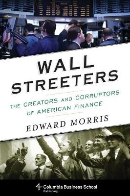 Wall Streeters: The Creators and Corruptors of American Finance by Edward Morris