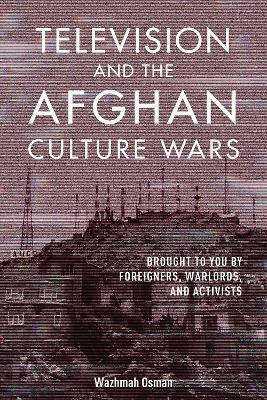 Television and the Afghan Culture Wars: Brought to You by Foreigners, Warlords, and Activists by Wazhmah Osman