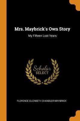 Mrs. Maybrick's Own Story: My Fifteen Lost Years by Florence Elizabeth Chandler Maybrick
