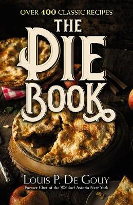 The Pie Book: Over 400 Classic Recipes by LouisP. De Gouy
