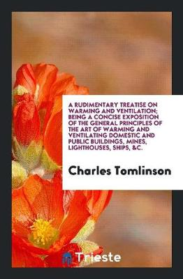 A Rudimentary Treatise on Warming and Ventilation; Being a Concise Exposition of the General Principles of the Art of Warming and Ventilating Domestic and Public Buildings, Mines, Lighthouses, Ships, &C. by Charles Tomlinson