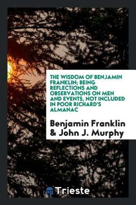 The Wisdom of Benjamin Franklin; Being Reflections and Observations on Men and Events, Not Included in Poor Richard's Almanac by Benjamin Franklin
