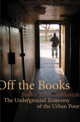 Off the Books: The Underground Economy of the Urban Poor by Sudhir Alladi Venkatesh