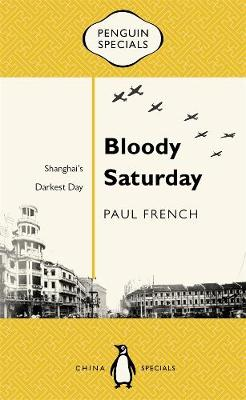 Bloody Saturday: Shanghai's Darkest Day: Penguin Specials by Paul French