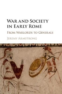 War and Society in Early Rome: From Warlords to Generals by Jeremy Armstrong