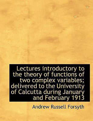 Lectures Introductory to the Theory of Functions of Two Complex Variables; Delivered to the Universi by Andrew Russell Forsyth