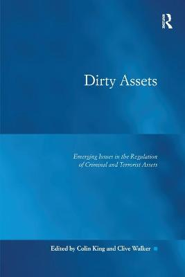 Dirty Assets: Emerging Issues in the Regulation of Criminal and Terrorist Assets by Colin King