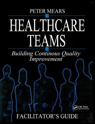 Healthcare Teams Manual: Building Continuous Quality Improvement Facilitator's Guide by Peter Mears