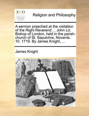 A Sermon Preached at the Visitation of the Right Reverend ... John LD. Bishop of London, Held in the Parish-Church of St. Sepulchre, Novemb. 10. 1719. by James Knight, ... by James Knight