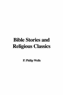 Bible Stories and Religious Classics by P Philip Wells