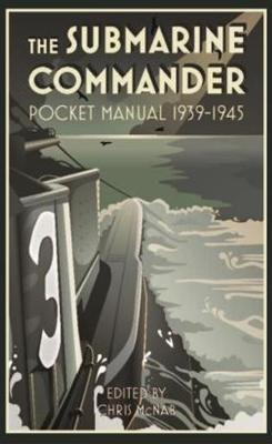 The Submarine Commander Pocket Manual 1939-1945 by Chris McNab