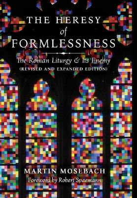 The Heresy of Formlessness: The Roman Liturgy and Its Enemy (Revised and Expanded Edition) by Martin Mosebach