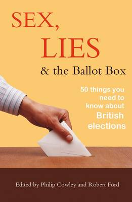 Sex, Lies and the Ballot Box by Philip Cowley