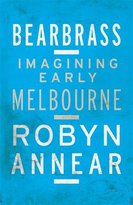 Bearbrass: Imagining Early Melbourne by Robyn Annear