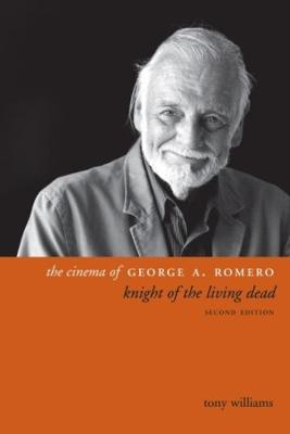 The Cinema of George A. Romero: Knight of the Living Dead by Tony Williams