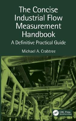 The Concise Industrial Flow Measurement Handbook: A Definitive Practical Guide by Michael A. Crabtree