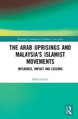 The Arab Uprisings and Malaysia's Islamist Movements: Influence, Impact and Lessons book