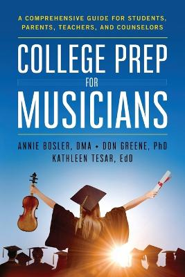 College Prep for Musicians: A Comprehensive Guide for Students, Parents, Teachers, and Counselors by Annie Bosler