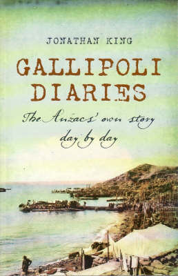 Gallipoli Diaries: The Anzacs' Own Story Day by Day by Jonathan King