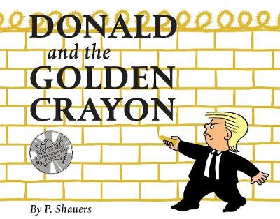 Donald and the Golden Crayon: An Unpresidented Parody: A Book That Uses the Best Words by P. Shauers